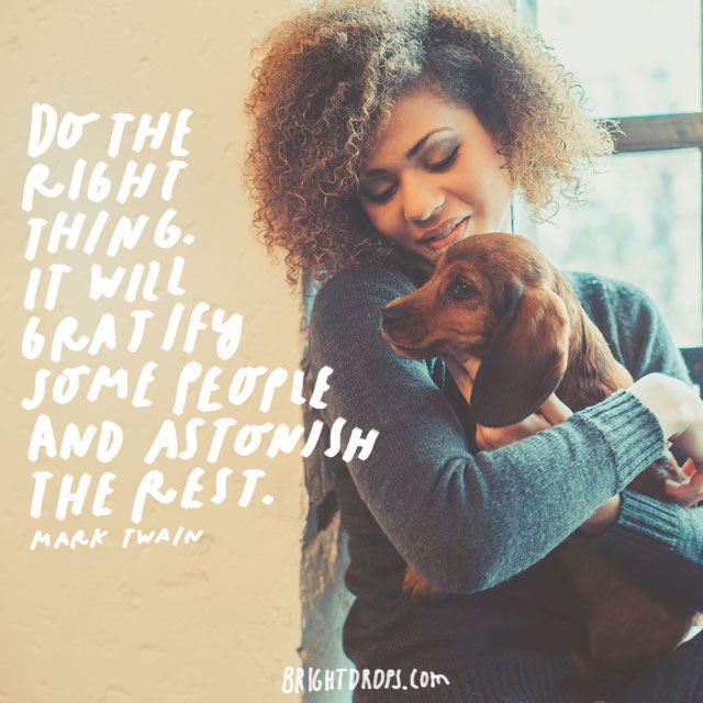 """Do the right thing. It will gratify some people and astonish the rest."" - Mark Twain"