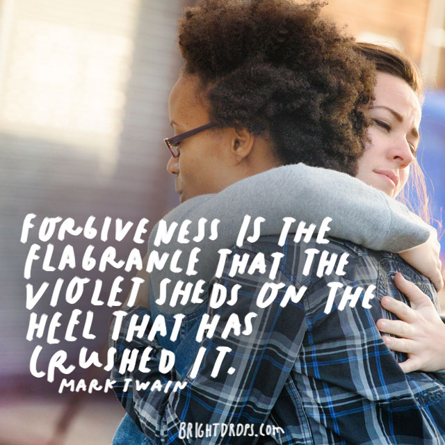 """Forgiveness is the fragrance that the violet sheds on the heel that has crushed it."" - Mark Twain"