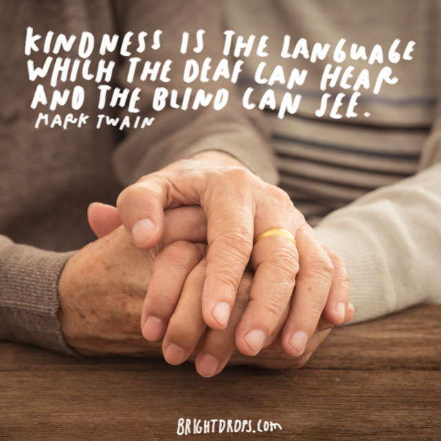"""""""Kindness is the language which the deaf can hear and the blind can see."""" - Mark Twain"""