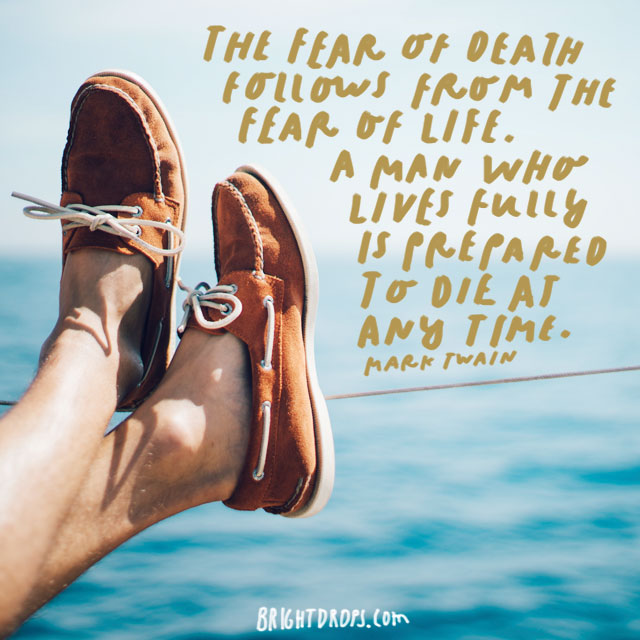 """The fear of death follows from the fear of life. A man who lives fully is prepared to die at any time."" - Mark Twain"