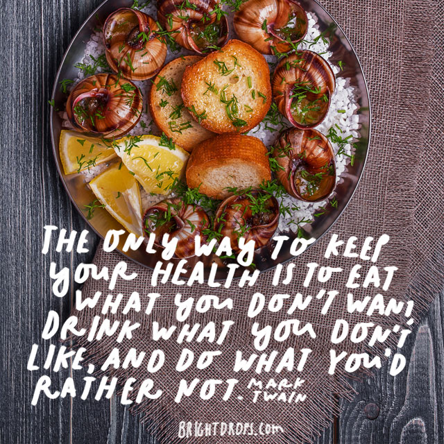 """The only way to keep your health is to eat what you don't want, drink what you don't like, and do what you'd rather not."" - Mark Twain"