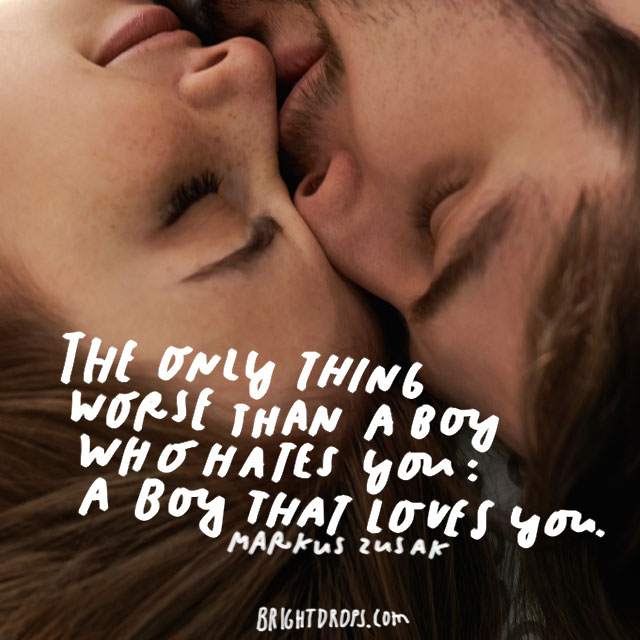 """The only thing worse than a boy who hates you: a boy that loves you."" - Markus Zusak"