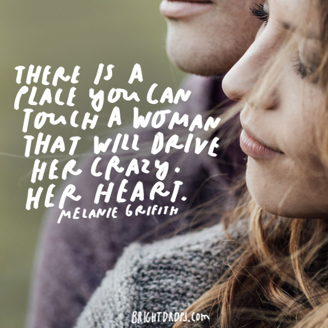 """There is a place you can touch a woman that will drive her crazy. Her heart."" – Melanie Griffith"