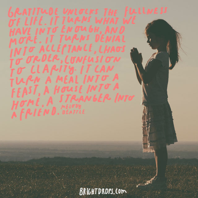 """""""Gratitude unlocks the fullness of life. It turns what we have into enough, and more. It turns denial into acceptance, chaos to order, confusion to clarity. It can turn a meal into a feast, a house into a home, a stranger into a friend."""" - Melody Beattie"""