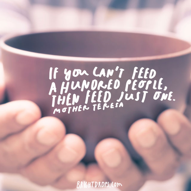 "If you can't feed a hundred people, then feed just one."" – Mother Teresa"