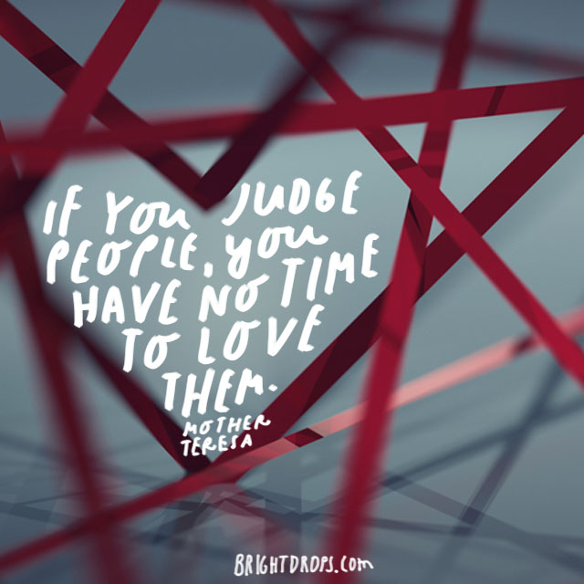 """If you judge people, you have no time to love them."" – Mother Theresa"