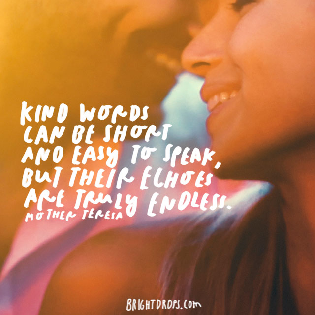 """Kind words can be short and easy to speak, but their echoes are truly endless."" – Mother Teresa"