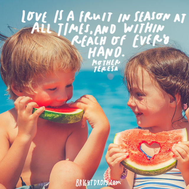 """Love is a fruit in season at all times, and within reach of every hand."" – Mother Teresa"