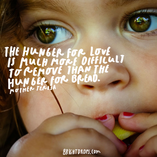 """The hunger for love is much more difficult to remove than the hunger for bread."" – Mother Teresa"