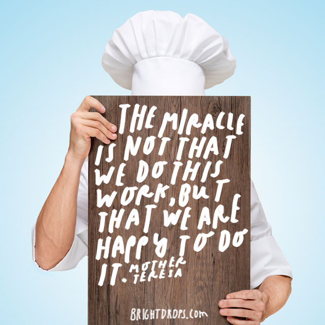 """The miracle is not that we do this work, but that we are happy to do it."" – Mother Teresa"