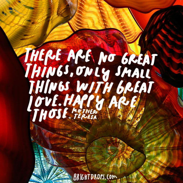 """There are no great things, only small things with great love. Happy are those."" – Mother Teresa"