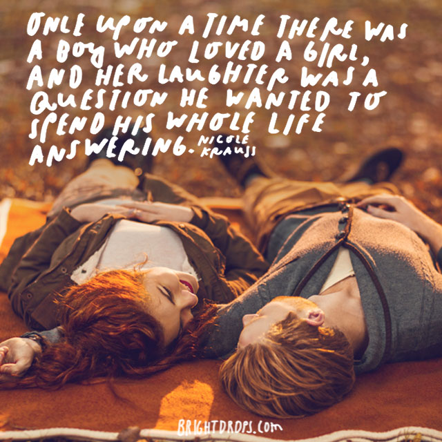 """Once upon a time there was a boy who loved a girl, and her laughter was a question he wanted to spend his whole life answering."" - Nicole Krauss"