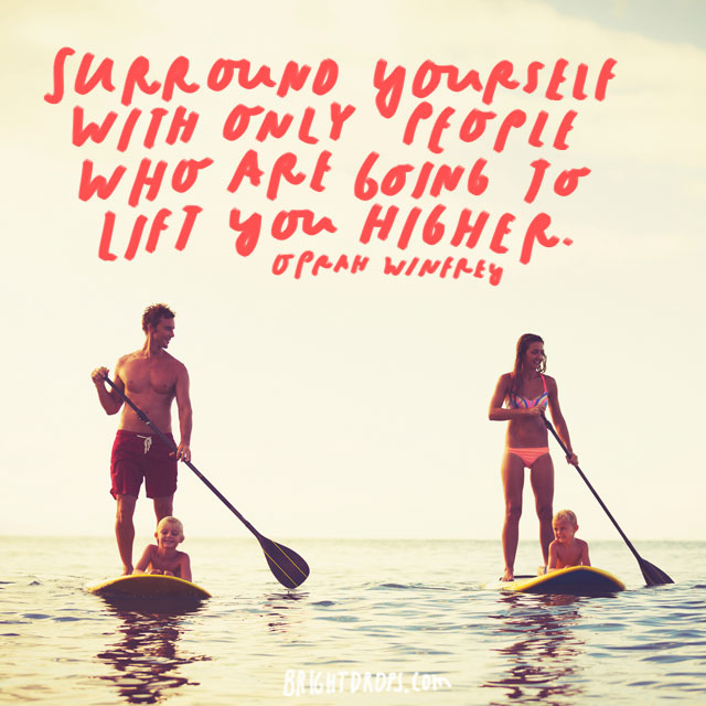 """Surround yourself with only people who are going to lift you higher."" - Oprah Winfrey"