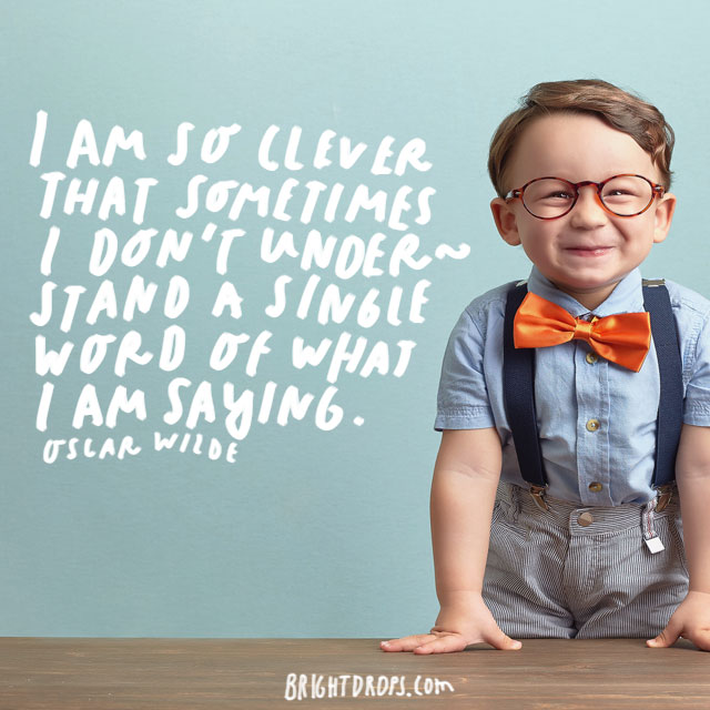 """I am so clever that sometimes I don't understand a single word of what I am saying."" – Oscar Wilde"