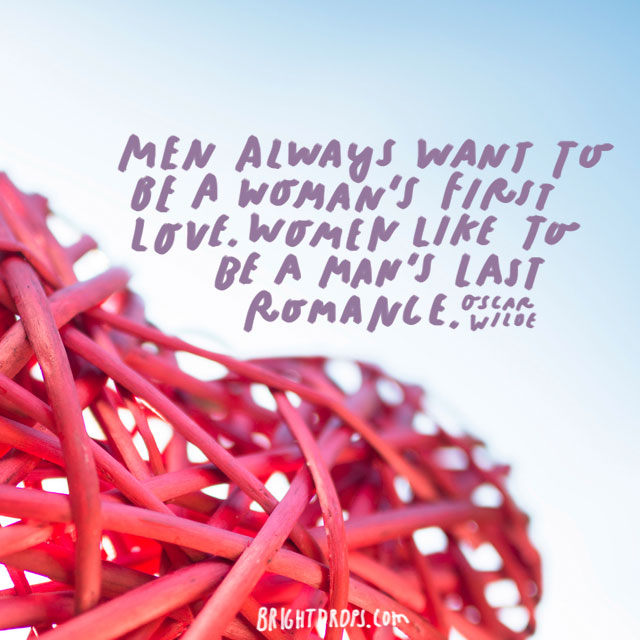 """Men always want to be a woman's first love. Women like to be a man's last romance."" – Oscar Wilde"