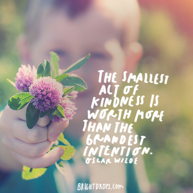"""The smallest act of kindness is worth more than the grandest intention."" - Oscar Wilde"