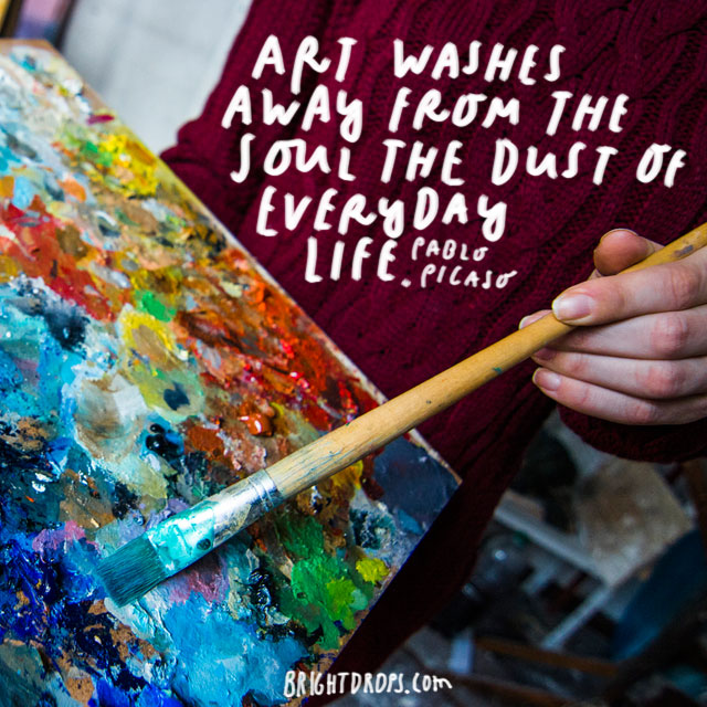 """Art washes away from the soul the dust of everyday life."" – Pablo Picasso"