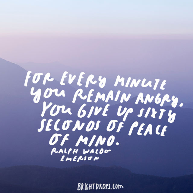 """For every minute you remain angry, you give up sixty seconds of peace of mind."" - Ralph Waldo Emerson"