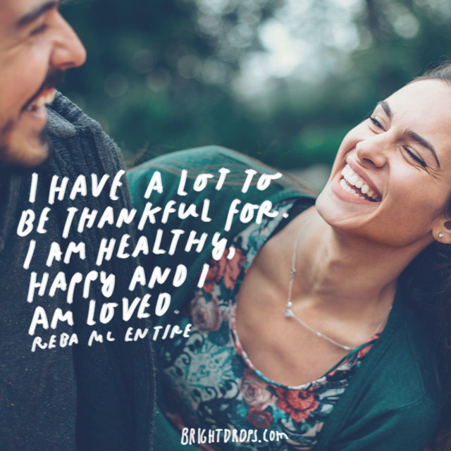 """""""I have a lot to be thankful for. I am healthy, happy and I am loved."""" - Reba McEntire"""