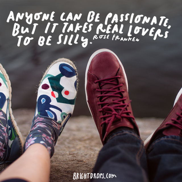 """""""Anyone can be passionate, but it takes real lovers to be silly."""" – Rose Franken"""