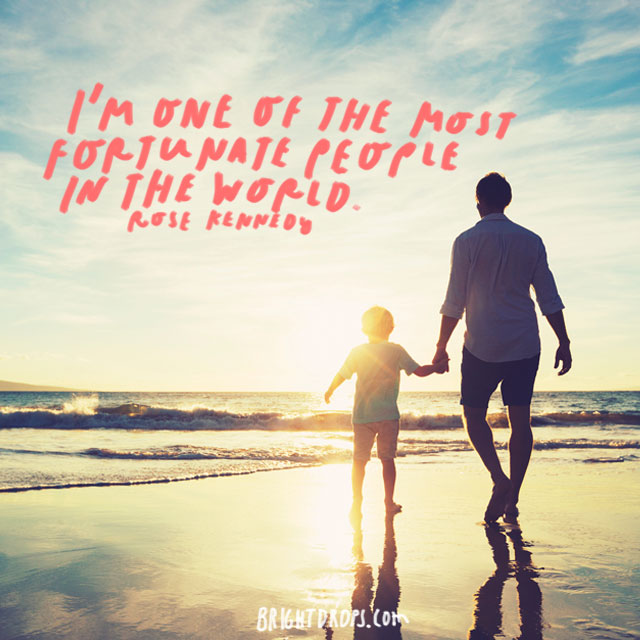 """""""I'm one of the most fortunate people in the world."""" - Rose Kennedy"""