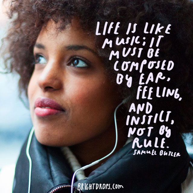 """Life is like music; it must be composed by ear, feeling, and instinct, not by rule."" – Samuel Butler"