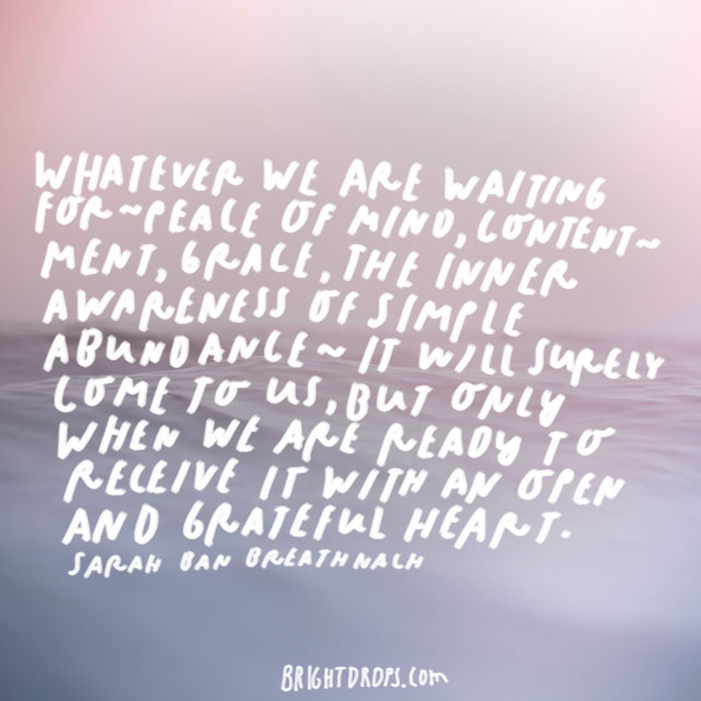 """""""Whatever we are waiting for - peace of mind, contentment, grace, the inner awareness of simple abundance - it will surely come to us, but only when we are ready to receive it with an open and grateful heart."""" - Sarah Ban Breathnach"""