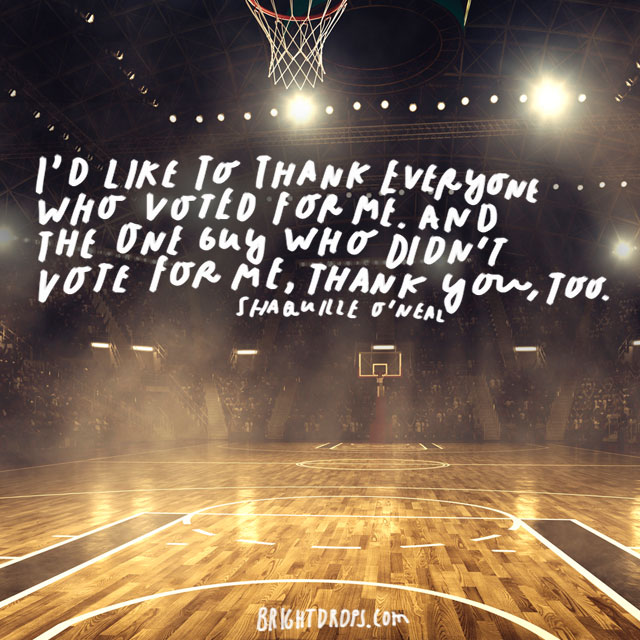 "I'd like to thank everyone who voted for me. And the one guy who didn't vote for me, thank you, too."" - Shaquille O'Neal"