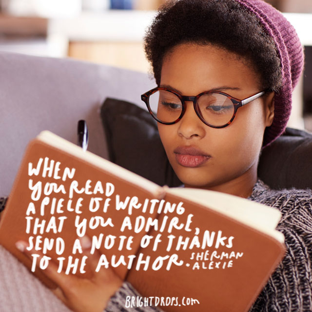 """When you read a piece of writing that you admire, send a note of thanks to the author."" - Sherman Alexie"