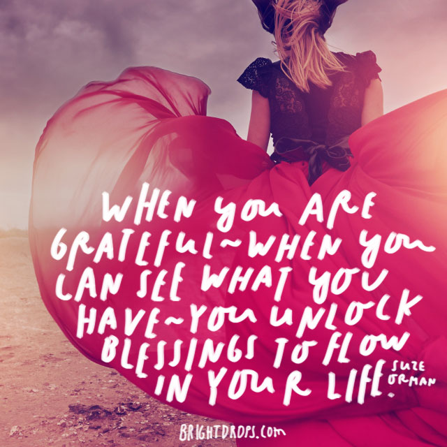 """""""When you are grateful - when you can see what you have - you unlock blessings to flow in your life."""" - Suze Orman"""