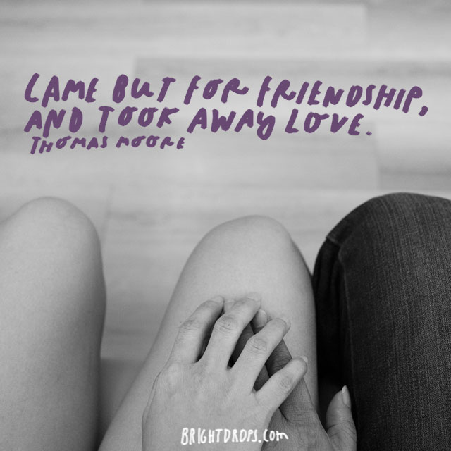 """Came but for friendship, and took away love."" - Thomas Moore"