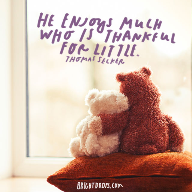 """He enjoys much who is thankful for little."" - Thomas Secker"