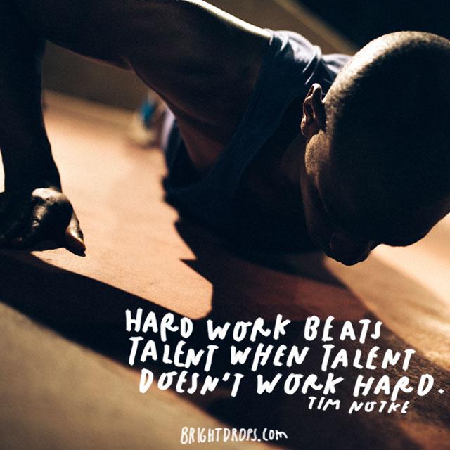 """""""Hard work beats talent when talent doesn't work hard."""" - Tim Notke"""