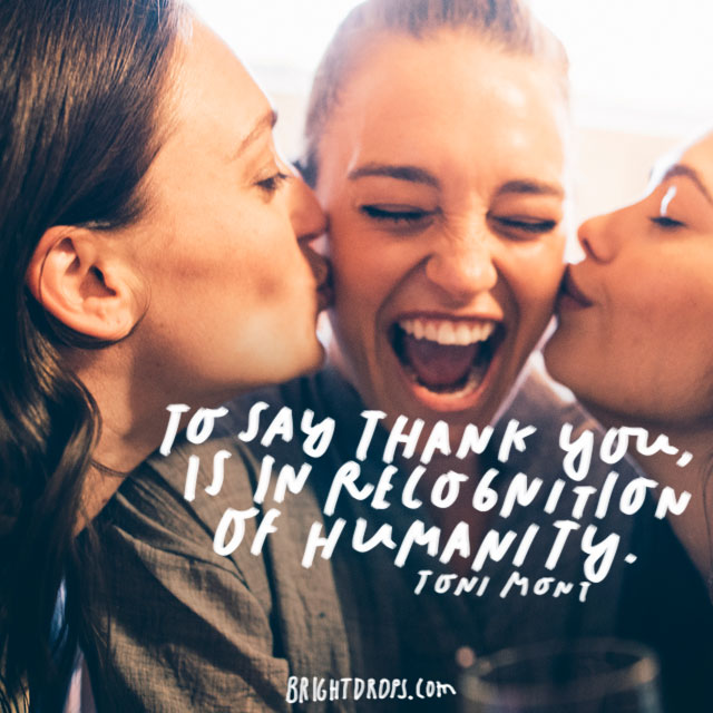 """""""To say thank you, is in recognition of humanity"""" - Toni Mont"""