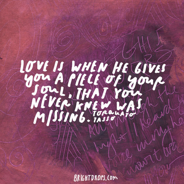 """Love is when he gives you a piece of your soul, that you never knew was missing."" - Torquato Tasso"