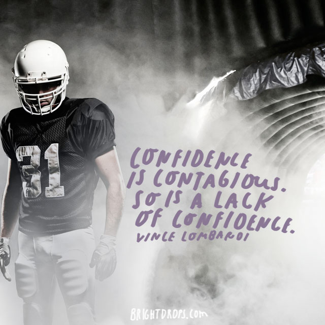 """Confidence is contagious. So is a lack of confidence."" – Vince Lombardi"