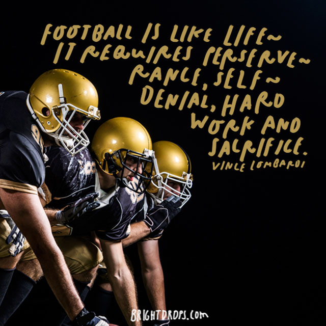"""Football is like life – it requires perseverance, self-denial, hard work and sacrifice."" - Vince Lombardi"