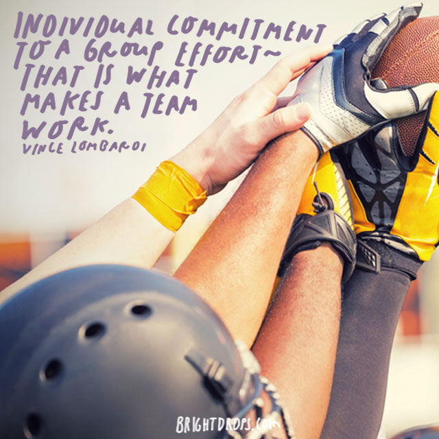 """Individual commitment to a group effort – that is what makes a team work, a company work, a society work, a civilization work."" - Vince Lombardi"