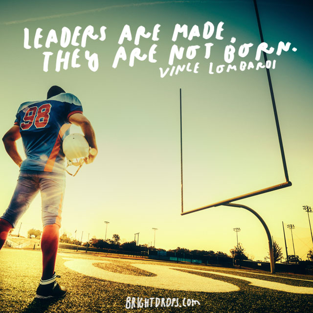 """Leaders are made, they are not born."" – Vince Lombardi"