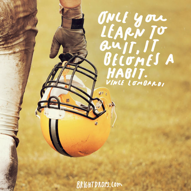 """Once you learn to quit, it becomes a habit."" – Vince Lombardi"