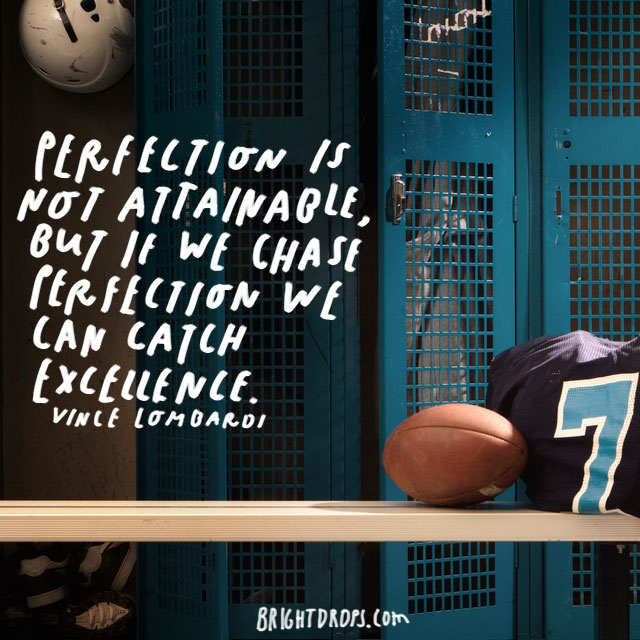 """Perfection is not attainable, but if we chase perfection we can catch excellence."" - Vince Lombardi"