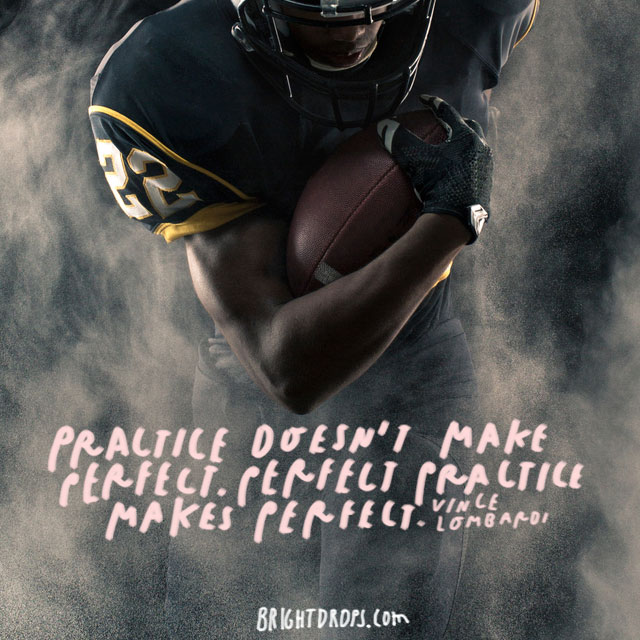 """Practice doesn't make perfect. Perfect practice makes perfect."" – Vince Lombardi"