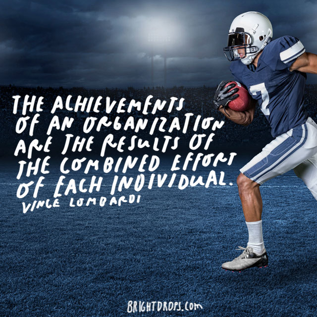 """The achievements of an organization are the results of the combined effort of each individual."" – Vince Lombardi"