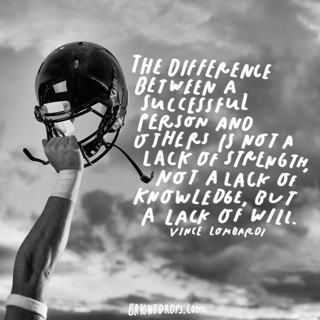 "The difference between a successful person and others is not a lack of strength, not a lack of knowledge, but a lack of will."" – Vince Lombardi"