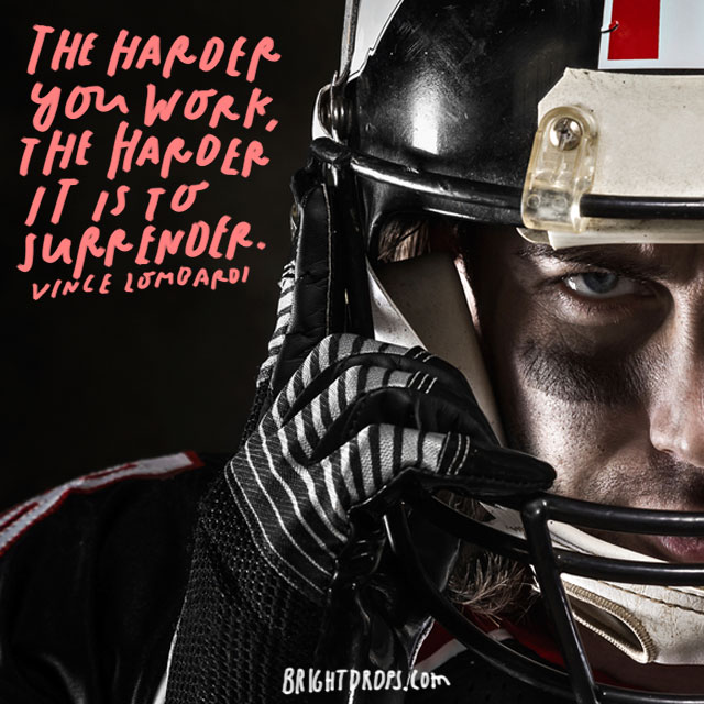 """The harder you work, the harder it is to surrender."" – Vince Lombardi"
