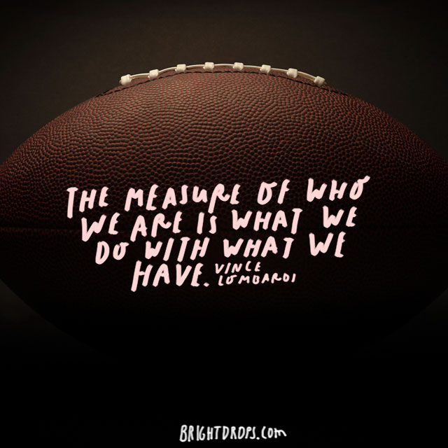 """The measure of who we are is what we do with what we have."" – Vince Lombardi"