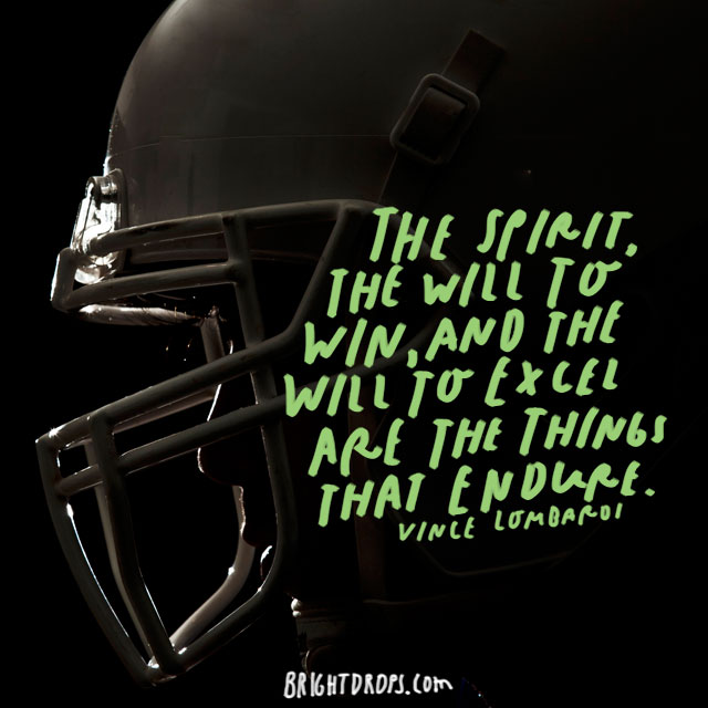 """The spirit, the will to win, and the will to excel are the things that endure."" – Vince Lombardi"