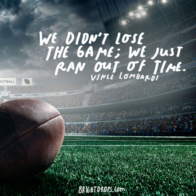"""We didn't lose the game; we just ran out of time."" – Vince Lombardi"
