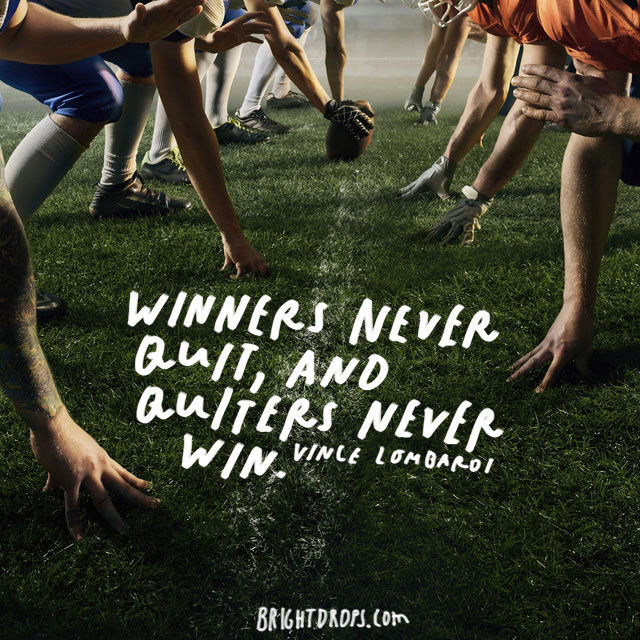 """Winners never quit, and quitters never win."" – Vince Lombardi"