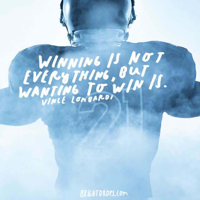 """Winning is not everything, but wanting to win is."" – Vince Lombardi"